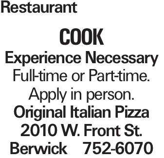 Restaurant COOK Experience Necessary Full-time or Part-time. Apply in person. Original Italian Pizza 2010 W. Front St. Berwick 752-6070