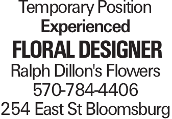 Temporary Position Experienced Floral Designer Ralph Dillon's Flowers 570-784-4406 254 East St Bloomsburg