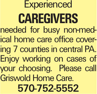 Experienced Caregivers needed for busy non-medical home care office covering 7 counties in central PA. Enjoy working on cases of your choosing. Please call Griswold Home Care. 570-752-5552