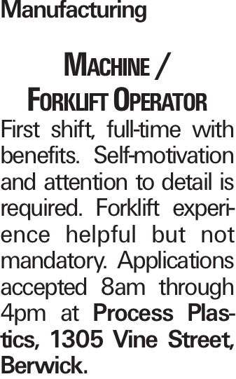 Manufacturing Machine / Forklift Operator First shift, full-time with benefits. Self-motivation and attention to detail is required. Forklift experience helpful but not mandatory. Applications accepted 8am through 4pm at Process Plastics, 1305 Vine Street, Berwick.