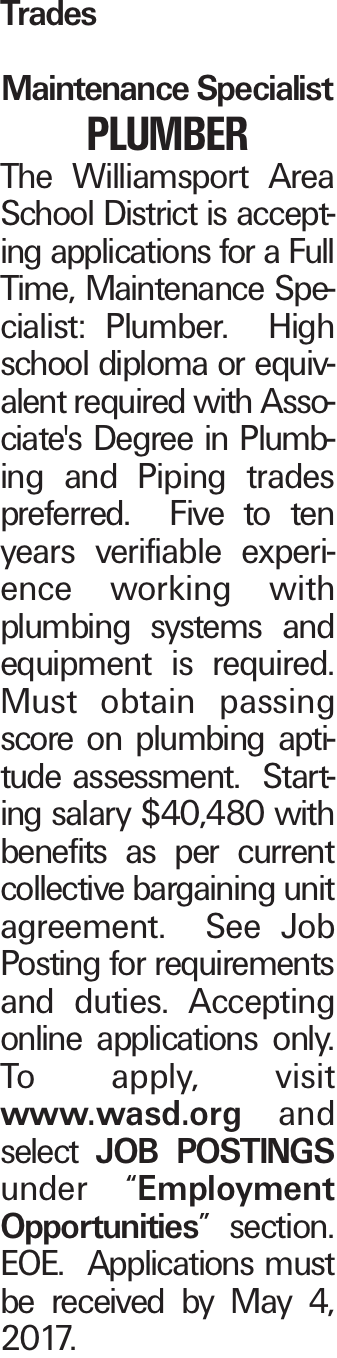 """Trades Maintenance Specialist Plumber The Williamsport Area School District is accepting applications for a Full Time, Maintenance Specialist: Plumber. High school diploma or equivalent required with Associate's Degree in Plumbing and Piping trades preferred. Five to ten years verifiable experience working with plumbing systems and equipment is required. Must obtain passing score on plumbing aptitude assessment. Starting salary $40,480 with benefits as per current collective bargaining unit agreement. See Job Posting for requirements and duties. Accepting online applications only. To apply, visit www.wasd.org and select JOB POSTINGS under """"Employment Opportunities"""" section. EOE. Applications must be received by May 4, 2017."""