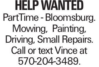 HELP WANTED PartTime - Bloomsburg. Mowing, Painting, Driving, Small Repairs. Call or text Vince at 570-204-3489.