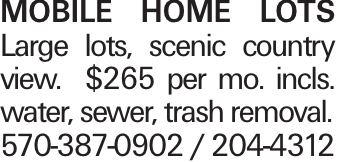 MOBILE HOME LOTS Large lots, scenic country view. $265 per mo. incls. water, sewer, trash removal. 570-387-0902 / 204-4312