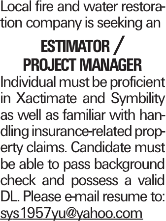 Local fire and water restoration company is seeking an estimator / project manager Individual must be proficient in Xactimate and Symbility as well as familiar with handling insurance-related property claims. Candidate must be able to pass background check and possess a valid DL. Please e-mail resume to: sys1957yu@yahoo.com