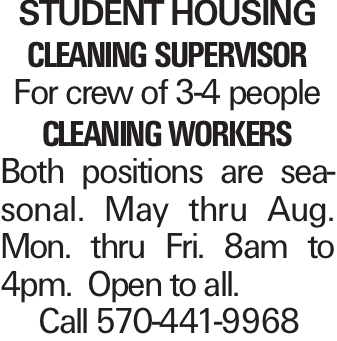 Student Housing cleaning supervisor For crew of 3-4 people cleaning workers Both positions are seasonal. May thru Aug. Mon. thru Fri. 8am to 4pm. Open to all. Call 570-441-9968