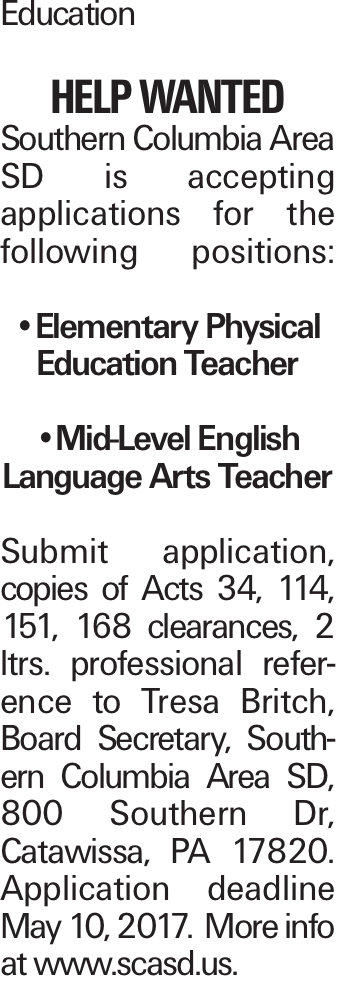 Education HELP WANTED Southern Columbia Area SD is accepting applications for the following positions: --Elementary Physical Education Teacher --Mid-Level English Language Arts Teacher Submit application, copies of Acts 34, 114, 151, 168 clearances, 2 ltrs. professional reference to Tresa Britch, Board Secretary, Southern Columbia Area SD, 800 Southern Dr, Catawissa, PA 17820. Application deadline May 10, 2017. More info at www.scasd.us.