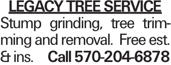 LEGACY TREE SERVICE Stump grinding, tree trimming and removal. Free est. & ins. Call 570-204-6878