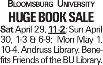 Bloomsburg University huge Book Sale Sat April 29, 11-2; Sun April 30, 1-3 & 6-9; Mon May 1, 10-4. Andruss Library. Benefits Friends of the BU Library.