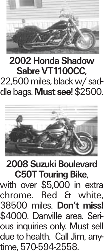 2002 Honda Shadow Sabre VT1100CC, 22,500 miles, black w/ saddle bags. Must see! $2500. 2008 Suzuki Boulevard C50T Touring Bike, with over $5,000 in extra chrome. Red & white, 38500 miles. Don't miss! $4000. Danville area. Serious inquiries only. Must sell due to health. Call Jim, anytime, 570-594-2558.