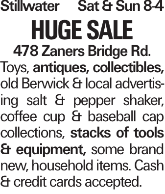 Stillwater Sat & Sun 8-4 HUGE SALE 478 Zaners Bridge Rd. Toys, antiques, collectibles, old Berwick & local advertising salt & pepper shaker, coffee cup & baseball cap collections, stacks of tools & equipment, some brand new, household items. Cash & credit cards accepted.