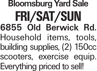 Bloomsburg Yard Sale Fri/Sat/Sun 6855 Old Berwick Rd. Household items, tools, building supplies, (2) 150cc scooters, exercise equip. Everything priced to sell!