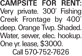 Campsite for Rent: Very private. 300' Fishing Creek Frontage by 400' deep. Orange Twp. Shaded. Water, sewer, elec. hookup. One yr. lease, $3000. Call 570-752-7626