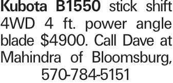 Kubota B1550 stick shift 4WD 4 ft. power angle blade $4900. Call Dave at Mahindra of Bloomsburg, 570-784-5151