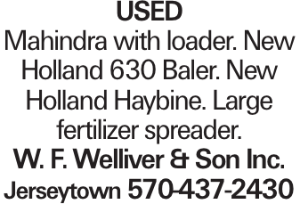 Used Mahindra with loader. New Holland 630 Baler. New Holland Haybine. Large fertilizer spreader. W. F. Welliver & Son Inc. Jerseytown 570-437-2430