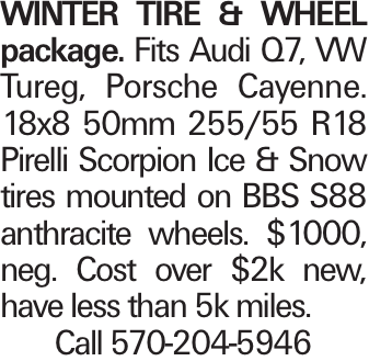 Winter tirE & WHEEL package. Fits Audi Q7, VW Tureg, Porsche Cayenne. 18x8 50mm 255/55 R18 Pirelli Scorpion Ice & Snow tires mounted on BBS S88 anthracite wheels. $1000, neg. Cost over $2k new, have less than 5k miles. Call 570-204-5946