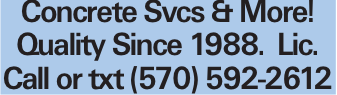 Concrete Svcs & More! Quality Since 1988. Lic. Call or txt (570) 592-2612