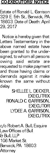CO-EXECUTORS' NOTICE Estate of Ronald L. Garrison 329 E. 5th St., Berwick, PA 18603. Date of Death: April 29, 2017Notice is hereby given that Letters Testamentary in the above named estate have been granted to the undersigned, to whom all persons owing said estate are requested to make payment and those having claims or demands against it make known the same without delay. SHELLEE L. DECKER, EXECUTRIX RONALD C. GARRISON, EXECUTOR LYDEE A. GARRISON, EXECUTRIX c/o Robert A. Bull, Esquire Law Offices of Bull & Bull, LLP 106 Market St. Berwick, PA 18603 Attorney