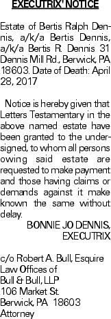 EXECUTRIX' NOTICE Estate of Bertis Ralph Dennis, a/k/a Bertis Dennis, a/k/a Bertis R. Dennis 31 Dennis Mill Rd., Berwick, PA 18603. Date of Death: April 28, 2017Notice is hereby given that Letters Testamentary in the above named estate have been granted to the undersigned, to whom all persons owing said estate are requested to make payment and those having claims or demands against it make known the same without delay. BONNIE JO DENNIS, EXECUTRIX c/o Robert A. Bull, Esquire Law Offices of Bull & Bull, LLP 106 Market St. Berwick, PA 18603 Attorney