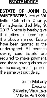 Estate Notice Estate of John D. Wintersteen late of Millville, Columbia County, Pennsylvania, died May 9, 2017. Notice is hereby give that Letters Testamentary in the above named Estate have been granted to the undersigned. All persons owing said Estate are required to make payment, and those having claims or demands against it present the same without delay. Daniel McCarty Executor 64 Valley View Lake Millville, Pa 17846