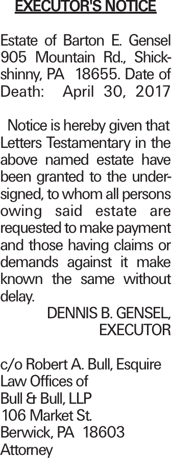 EXECUTOR'S NOTICE Estate of Barton E. Gensel 905 Mountain Rd., Shickshinny, PA 18655. Date of Death: April 30, 2017Notice is hereby given that Letters Testamentary in the above named estate have been granted to the undersigned, to whom all persons owing said estate are requested to make payment and those having claims or demands against it make known the same without delay. DENNIS B. GENSEL, EXECUTOR c/o Robert A. Bull, Esquire Law Offices of Bull & Bull, LLP 106 Market St. Berwick, PA 18603 Attorney