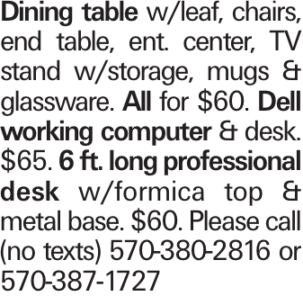 Dining table w/leaf, chairs, end table, ent. center, TV stand w/storage, mugs & glassware. All for $60. Dell working computer & desk. $65. 6 ft. long professional desk w/formica top & metal base. $60. Please call (no texts) 570-380-2816 or 570-387-1727