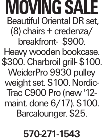 Moving sale Beautiful Oriental DR set, (8) chairs + credenza/ breakfront- $900. Heavy wooden bookcase. $300. Charbroil grill- $100. WeiderPro 9930 pulley weight set. $100. NordicTrac C900 Pro (new '12- maint. done 6/17). $100. Barcalounger. $25. 570-271-1543