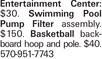 Entertainment Center: $30. Swimming Pool Pump Filter assembly. $150. Basketball backboard hoop and pole. $40. 570-951-7743