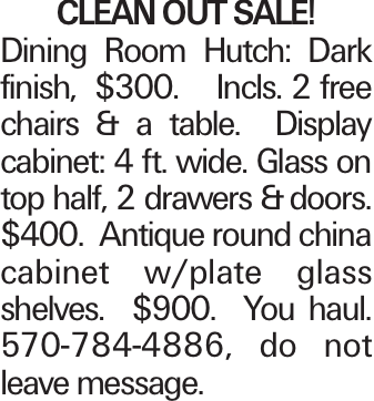 CLEANOUTSALE! Dining Room Hutch: Dark finish, $300. Incls. 2 free chairs & a table. Display cabinet: 4 ft. wide. Glass on top half, 2 drawers &doors. $400. Antique round china cabinet w/plate glass shelves. $900. You haul. 570-784-4886, do not leave message.