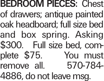 Bedroom Pieces: Chest of drawers; antique painted oak headboard; full size bed and box spring. Asking $300. Full size bed, complete $75. You must remove all. 570-784-4886, do not leave msg.