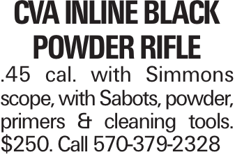 CVA Inline Black PowDer Rifle .45 cal. with Simmons scope, with Sabots, powder, primers & cleaning tools. $250. Call 570-379-2328