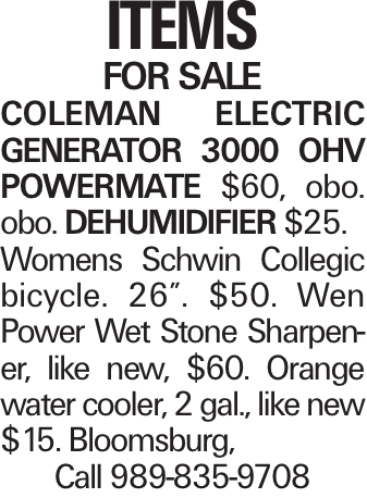 """Items For Sale COLEMAN ELECTRIC GENERATOR 3000 OHV POWERMATE $60, obo. obo. Dehumidifier $25. Womens Schwin Collegic bicycle. 26"""". $50. Wen Power Wet Stone Sharpener, like new, $60. Orange water cooler, 2 gal., like new $15. Bloomsburg, Call 989-835-9708"""