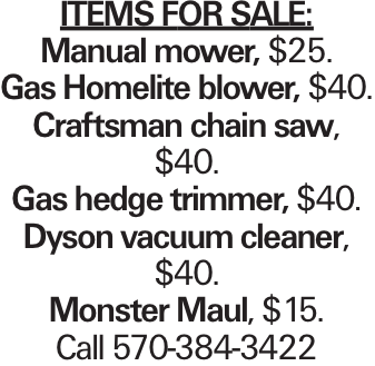 Items for sale: Manual mower, $25. Gas Homelite blower, $40. Craftsman chain saw, $40. Gas hedge trimmer, $40. Dyson vacuum cleaner, $40. Monster Maul, $15. Call 570-384-3422