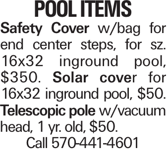 POOL ITEMS Safety Cover w/bag for end center steps, for sz. 16x32 inground pool, $350. Solar cover for 16x32 inground pool, $50. Telescopic pole w/vacuum head, 1 yr. old, $50. Call 570-441-4601