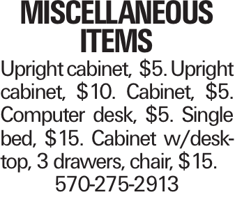 Miscellaneous Items Upright cabinet, $5. Upright cabinet, $10. Cabinet, $5. Computer desk, $5. Single bed, $15. Cabinet w/desktop, 3 drawers, chair, $15. 570-275-2913