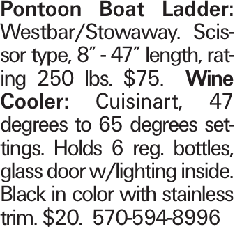 """Pontoon Boat Ladder: Westbar/Stowaway. Scissor type, 8"""" - 47"""" length, rating 250 lbs. $75. Wine Cooler: Cuisinart, 47 degrees to 65 degrees settings. Holds 6 reg. bottles, glass door w/lighting inside. Black in color with stainless trim. $20. 570-594-8996"""