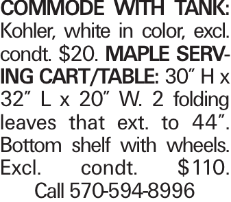 """Commode with Tank: Kohler, white in color, excl. condt. $20. Maple Serving Cart/Table: 30"""" H x 32"""" L x 20"""" W. 2 folding leaves that ext. to 44"""". Bottom shelf with wheels. Excl. condt. $110. Call 570-594-8996"""