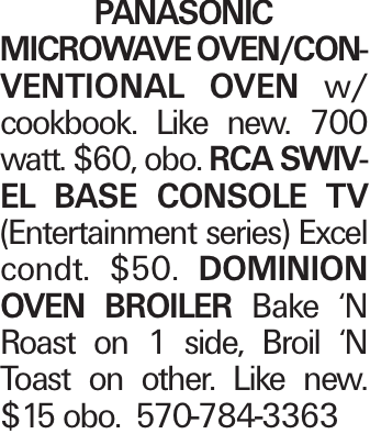 PANASONIC MICROWAVE OVEN/CONVENTIONAL OVEN w/ cookbook. Like new. 700 watt. $60, obo. RCA SWIVEL BASE CONSOLE TV (Entertainment series) Excel condt. $50. DOMINION OVEN BROILER Bake 'N Roast on 1 side, Broil 'N Toast on other. Like new. $15 obo. 570-784-3363
