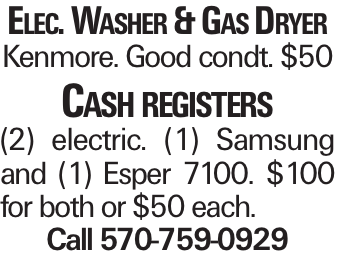 Elec. Washer & Gas Dryer Kenmore. Good condt. $50 Cash registers (2) electric. (1) Samsung and (1) Esper 7100. $100 for both or $50 each. Call 570-759-0929