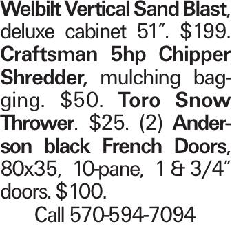 "Welbilt Vertical Sand Blast, deluxe cabinet 51"". $199. Craftsman 5hp Chipper Shredder, mulching bagging. $50. Toro Snow Thrower. $25. (2) Anderson black French Doors, 80x35, 10-pane, 1 & 3/4"" doors. $100. Call 570-594-7094"