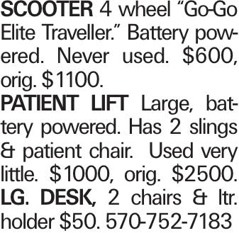 "SCOOTER 4 wheel ""Go-Go Elite Traveller."" Battery powered. Never used. $600, orig. $1100. PATIENT LIFT Large, battery powered. Has 2 slings & patient chair. Used very little. $1000, orig. $2500. Lg. desk, 2 chairs & ltr. holder $50. 570-752-7183"