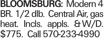 BLOOMSBURG: Modern 4 BR. 1/2 dlb. Central Air, gas heat. Incls. appls. &W/D. $775. Call 570-233-4990