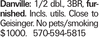 Danville: 1/2 dbl., 3BR, furnished. Incls. utils. Close to Geisinger. No pets/smoking $1000. 570-594-5815