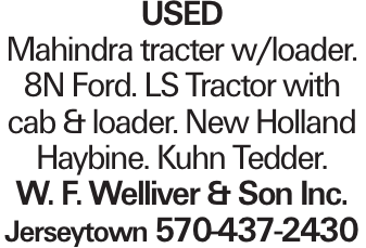 Used Mahindra tracter w/loader. 8N Ford. LS Tractor with cab & loader. New Holland Haybine. Kuhn Tedder. W. F. Welliver & Son Inc. Jerseytown 570-437-2430