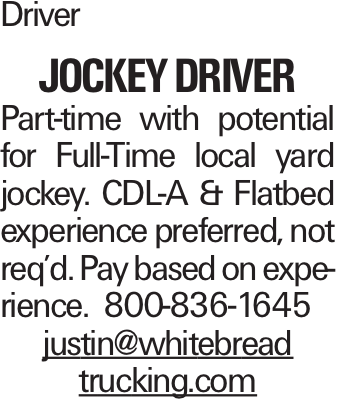 Driver JOCKEY DRIVER Part-time with potential for Full-Time local yard jockey. CDL-A & Flatbed experience preferred, not req'd. Pay based on experience. 800-836-1645 justin@whitebread trucking.com