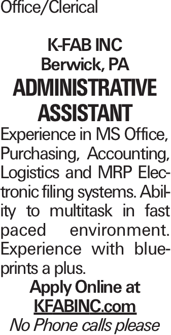 Office/Clerical K-FAB INC Berwick, PA Administrative Assistant Experience in MS Office, Purchasing, Accounting, Logistics and MRP Electronic filing systems. Ability to multitask in fast paced environment. Experience with blueprints a plus. Apply Online at KFABINC.com No Phone calls please