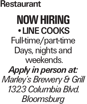 Restaurant now hiring --line cooks Full-time/part-time Days, nights and weekends. Apply in person at: Marley's Brewery & Grill 1323 Columbia Blvd. Bloomsburg
