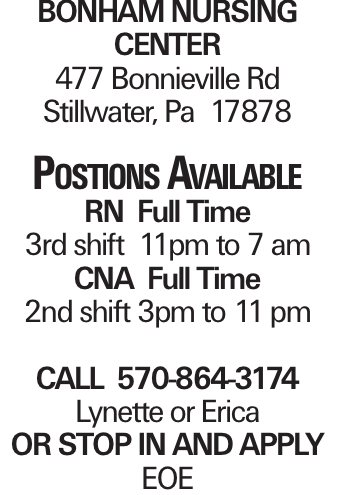 BONHAM NURSING CENTER 477 Bonnieville Rd Stillwater, Pa 17878 Postions Available RN Full Time 3rd shift 11pm to 7 am CNA Full Time 2nd shift 3pm to 11 pm CALL 570-864-3174 Lynette or Erica OR STOP IN AND APPLY EOE