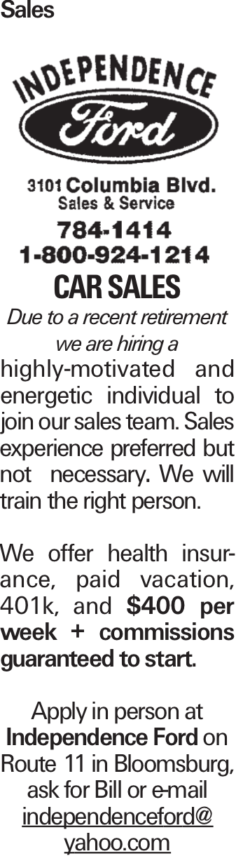 Sales CAR Sales Due to a recent retirement we are hiring a highly-motivated and energetic individual to join our sales team. Sales experience preferred but not necessary. We will train the right person. We offer health insurance, paid vacation, 401k, and $400 per week + commissions guaranteed to start. Apply in person at Independence Ford on Route 11 in Bloomsburg, ask for Bill or e-mail independenceford@ yahoo.com