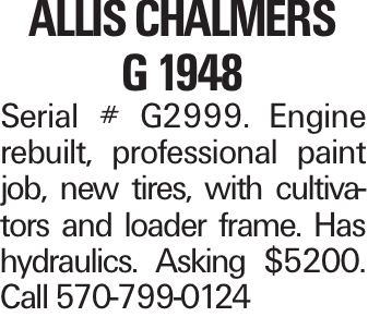 Allis Chalmers G 1948 Serial # G2999. Engine rebuilt, professional paint job, new tires, with cultivators and loader frame. Has hydraulics. Asking $5200. Call 570-799-0124
