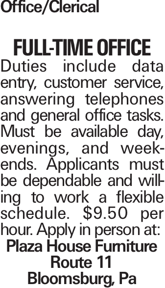 Office/Clerical Full-Time Office Duties include data entry, customer service, answering telephones and general office tasks. Must be available day, evenings, and weekends. Applicants must be dependable and willing to work a flexible schedule. $9.50 per hour. Apply in person at: Plaza House Furniture Route 11 Bloomsburg, Pa